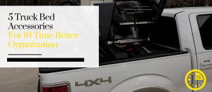 5 Truck Bed Accessories For 10 Time Better Organization